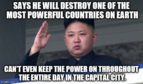SAYS HE WILL DESTROY ONE OF THE MOST POWERFUL COUNTRIES ON EARTH CAN'T EVEN KEEP THE POWER ON THROUGHOUT THE ENTIRE DAY IN THE CAPITAL CITY. | image tagged in north korea,memes | made w/ Imgflip meme maker