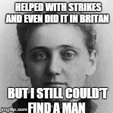 Ellen | HELPED WITH STRIKES AND EVEN DID IT IN BRITAN BUT I STILL COULD'T FIND A MAN | image tagged in women,history | made w/ Imgflip meme maker