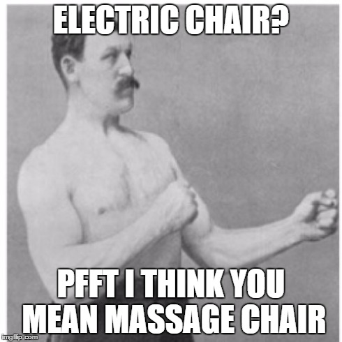 Overly Manly Man Meme | ELECTRIC CHAIR? PFFT I THINK YOU MEAN MASSAGE CHAIR | image tagged in memes,overly manly man | made w/ Imgflip meme maker