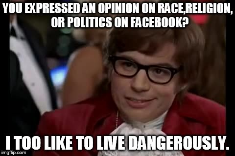 I Too Like To Live Dangerously Meme | YOU EXPRESSED AN OPINION ON RACE,RELIGION,  OR POLITICS ON FACEBOOK? I TOO LIKE TO LIVE DANGEROUSLY. | image tagged in memes,i too like to live dangerously,race,religion,politics,facebook | made w/ Imgflip meme maker