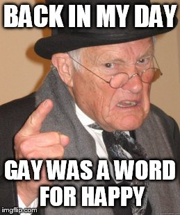 Back In My Day Meme | BACK IN MY DAY GAY WAS A WORD FOR HAPPY | image tagged in memes,back in my day | made w/ Imgflip meme maker