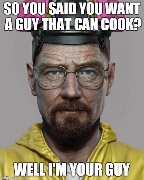 Walter White Pick Up Lines  | SO YOU SAID YOU WANT A GUY THAT CAN COOK? WELL I'M YOUR GUY | image tagged in breaking bad,walter white | made w/ Imgflip meme maker