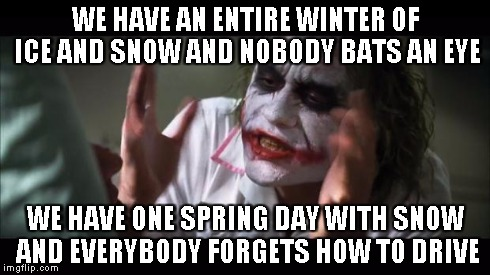 Life in colder climates | WE HAVE AN ENTIRE WINTER OF ICE AND SNOW AND NOBODY BATS AN EYE WE HAVE ONE SPRING DAY WITH SNOW AND EVERYBODY FORGETS HOW TO DRIVE | image tagged in memes,and everybody loses their minds | made w/ Imgflip meme maker