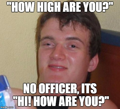 "10 Guy Meme | ""HOW HIGH ARE YOU?"" NO OFFICER, ITS ""HI! HOW ARE YOU?"" 