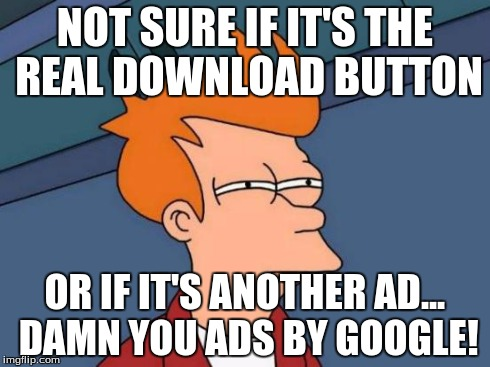 Futurama Fry Meme | NOT SURE IF IT'S THE REAL DOWNLOAD BUTTON OR IF IT'S ANOTHER AD... DAMN YOU ADS BY GOOGLE! | image tagged in memes,futurama fry | made w/ Imgflip meme maker