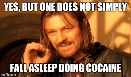 One Does Not Simply Meme | YES, BUT ONE DOES NOT SIMPLY FALL ASLEEP DOING COCAINE | image tagged in memes,one does not simply | made w/ Imgflip meme maker