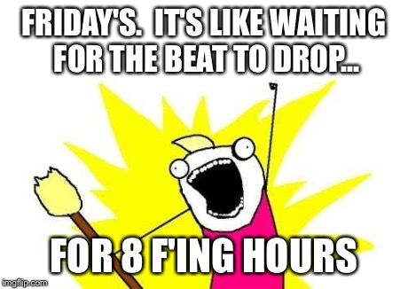 X All The Y Meme | FRIDAY'S.  IT'S LIKE WAITING FOR THE BEAT TO DROP... FOR 8 F'ING HOURS | image tagged in memes,x all the y | made w/ Imgflip meme maker