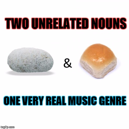 TWO UNRELATED NOUNS ONE VERY REAL MUSIC GENRE | image tagged in rock  roll | made w/ Imgflip meme maker