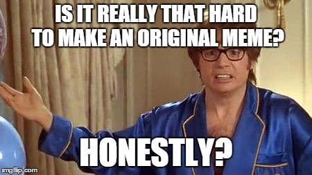 I'e been seeing so many reposts lately... | IS IT REALLY THAT HARD TO MAKE AN ORIGINAL MEME? HONESTLY? | image tagged in memes,austin powers honestly,lol,repost,dishonest,front page | made w/ Imgflip meme maker
