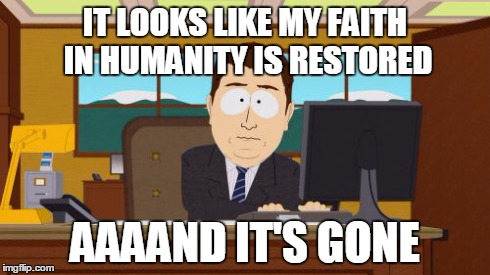 Aaaaand Its Gone Meme | IT LOOKS LIKE MY FAITH IN HUMANITY IS RESTORED AAAAND IT'S GONE | image tagged in memes,aaaaand its gone | made w/ Imgflip meme maker