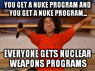 Oprah You Get A | YOU GET A NUKE PROGRAM AND YOU GET A NUKE PROGRAM... EVERYONE GETS NUCLEAR WEAPONS PROGRAMS | image tagged in you get an oprah | made w/ Imgflip meme maker