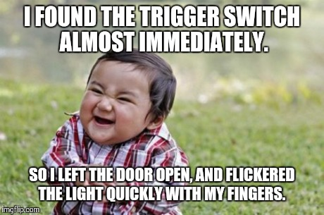 Evil Toddler Meme | I FOUND THE TRIGGER SWITCH ALMOST IMMEDIATELY. SO I LEFT THE DOOR OPEN, AND FLICKERED THE LIGHT QUICKLY WITH MY FINGERS. | image tagged in memes,evil toddler | made w/ Imgflip meme maker
