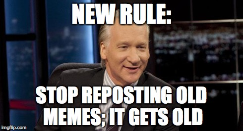 New Rules | NEW RULE: STOP REPOSTING OLD MEMES; IT GETS OLD | image tagged in new rules | made w/ Imgflip meme maker