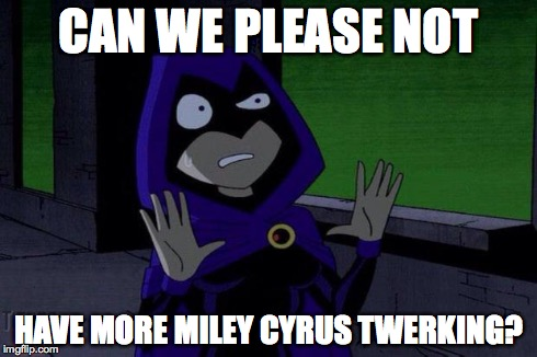 Creeped Out Raven | CAN WE PLEASE NOT HAVE MORE MILEY CYRUS TWERKING? | image tagged in creeped out raven,miley cyrus,teen titans | made w/ Imgflip meme maker