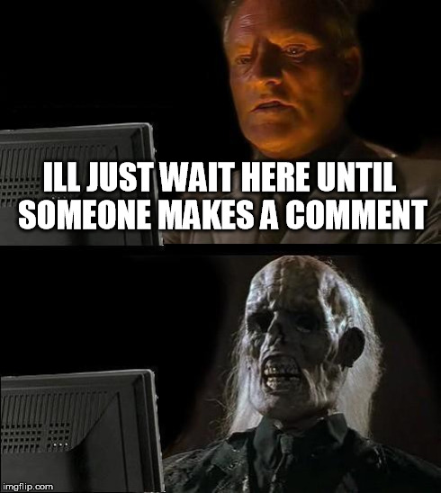 Ill Just Wait Here Meme | ILL JUST WAIT HERE UNTIL SOMEONE MAKES A COMMENT | image tagged in memes,ill just wait here | made w/ Imgflip meme maker