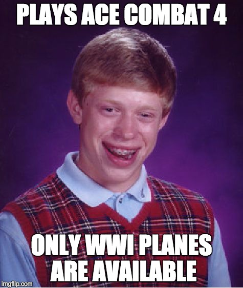 Bad Luck Brian | PLAYS ACE COMBAT 4 ONLY WWI PLANES ARE AVAILABLE | image tagged in memes,bad luck brian | made w/ Imgflip meme maker
