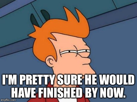 Futurama Fry Meme | I'M PRETTY SURE HE WOULD HAVE FINISHED BY NOW. | image tagged in memes,futurama fry | made w/ Imgflip meme maker