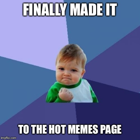 FINALLY MADE IT TO THE HOT MEMES PAGE | image tagged in memes,success kid | made w/ Imgflip meme maker