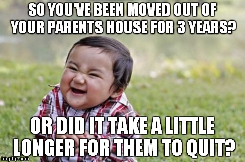 Evil Toddler Meme | SO YOU'VE BEEN MOVED OUT OF YOUR PARENTS HOUSE FOR 3 YEARS? OR DID IT TAKE A LITTLE LONGER FOR THEM TO QUIT? | image tagged in memes,evil toddler | made w/ Imgflip meme maker