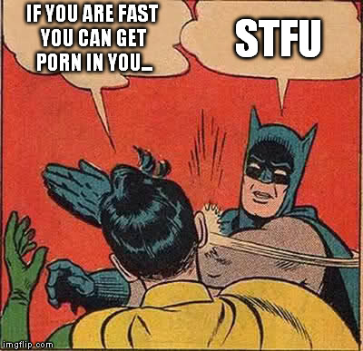 Batman Slapping Robin Meme | IF YOU ARE FAST YOU CAN GET PORN IN YOU... STFU | image tagged in memes,batman slapping robin | made w/ Imgflip meme maker
