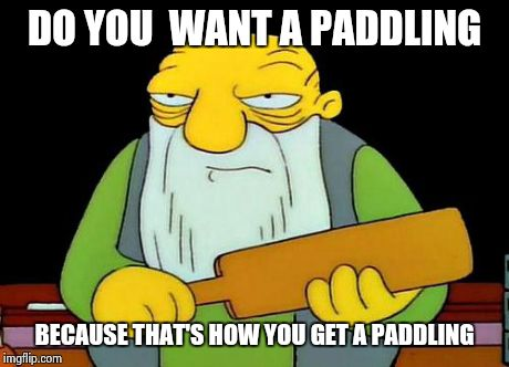 That's a paddlin' | DO YOU  WANT A PADDLING BECAUSE THAT'S HOW YOU GET A PADDLING | image tagged in jasper_paddling,simpsons | made w/ Imgflip meme maker