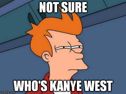 Futurama Fry Meme | NOT SURE WHO'S KANYE WEST | image tagged in memes,futurama fry | made w/ Imgflip meme maker