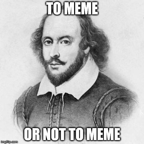 Shakespeare | TO MEME OR NOT TO MEME | image tagged in shakespeare,meme | made w/ Imgflip meme maker