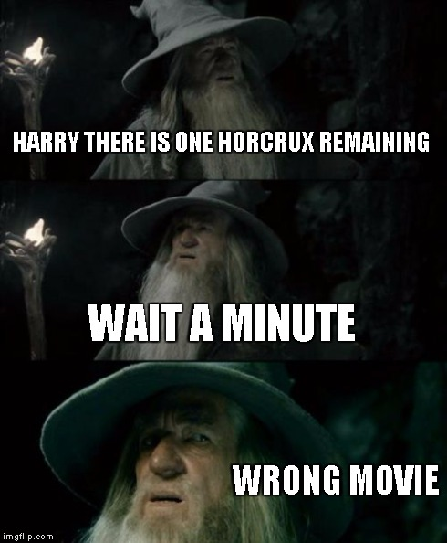 Confused Gandalf Meme | HARRY THERE IS ONE HORCRUX REMAINING WAIT A MINUTE WRONG MOVIE | image tagged in memes,confused gandalf | made w/ Imgflip meme maker