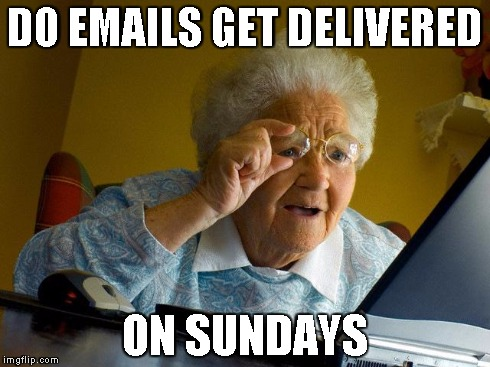 Grandma Finds The Internet | DO EMAILS GET DELIVERED ON SUNDAYS | image tagged in memes,grandma finds the internet | made w/ Imgflip meme maker
