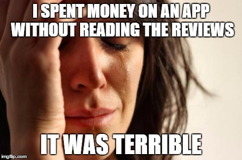 First World Problems Meme | I SPENT MONEY ON AN APP WITHOUT READING THE REVIEWS IT WAS TERRIBLE | image tagged in memes,first world problems | made w/ Imgflip meme maker