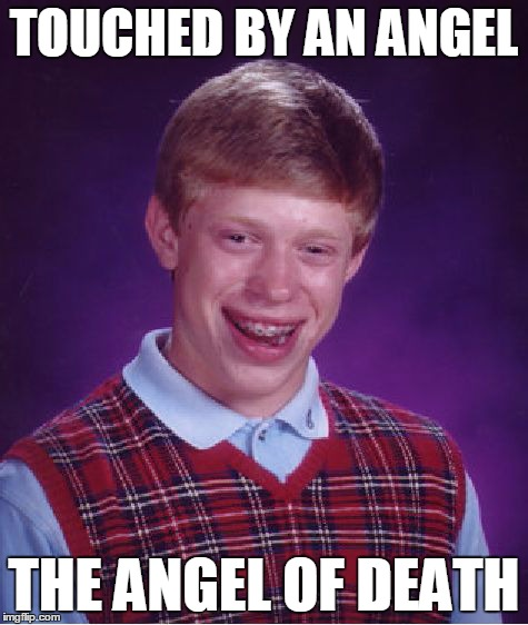 Bad Luck Brian Meme | TOUCHED BY AN ANGEL THE ANGEL OF DEATH | image tagged in memes,bad luck brian | made w/ Imgflip meme maker