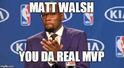 Matt Walsh, Conservative Blogger | MATT WALSH YOU DA REAL MVP | image tagged in memes,you the real mvp,matt walsh,conservative | made w/ Imgflip meme maker