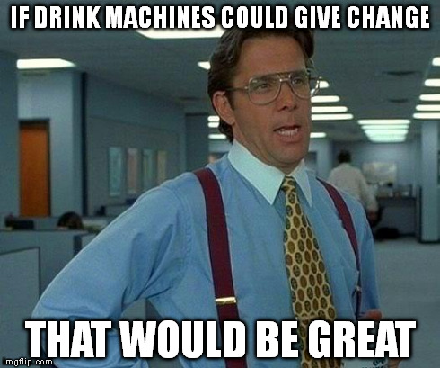 That Would Be Great Meme | IF DRINK MACHINES COULD GIVE CHANGE THAT WOULD BE GREAT | image tagged in memes,that would be great | made w/ Imgflip meme maker