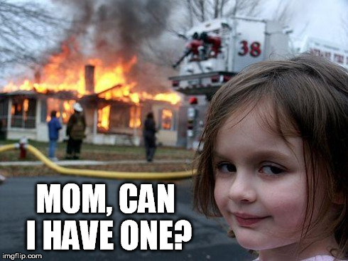 Disaster Girl Meme | MOM, CAN I HAVE ONE? | image tagged in memes,disaster girl | made w/ Imgflip meme maker