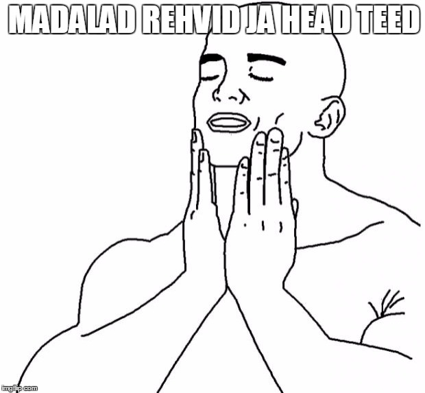 Feels Good Man | MADALAD REHVID JA HEAD TEED | image tagged in feels good man | made w/ Imgflip meme maker