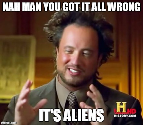 Ancient Aliens Meme | NAH MAN YOU GOT IT ALL WRONG IT'S ALIENS | image tagged in memes,ancient aliens | made w/ Imgflip meme maker