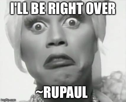 Rupaul | I'LL BE RIGHT OVER ~RUPAUL | image tagged in rupaul | made w/ Imgflip meme maker