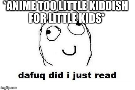 Dafuq Did I Just Read | *ANIME TOO LITTLE KIDDISH FOR LITTLE KIDS* | image tagged in memes,dafuq did i just read | made w/ Imgflip meme maker