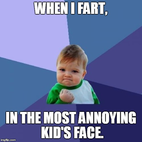 Success Kid Meme | WHEN I FART, IN THE MOST ANNOYING KID'S FACE. | image tagged in memes,success kid | made w/ Imgflip meme maker