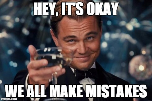 Leonardo Dicaprio Cheers Meme | HEY, IT'S OKAY WE ALL MAKE MISTAKES | image tagged in memes,leonardo dicaprio cheers | made w/ Imgflip meme maker