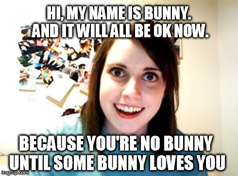 Overly Attached Girlfriend Meme | HI, MY NAME IS BUNNY. AND IT WILL ALL BE OK NOW. BECAUSE YOU'RE NO BUNNY UNTIL SOME BUNNY LOVES YOU | image tagged in memes,overly attached girlfriend | made w/ Imgflip meme maker