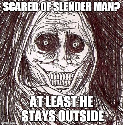 Unwanted House Guest | SCARED OF SLENDER MAN? AT LEAST HE STAYS OUTSIDE | image tagged in memes,unwanted house guest | made w/ Imgflip meme maker