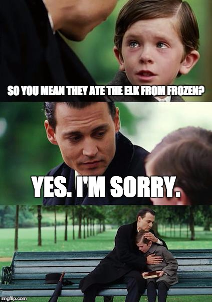 Finding Neverland Meme | SO YOU MEAN THEY ATE THE ELK FROM FROZEN? YES. I'M SORRY. | image tagged in memes,finding neverland | made w/ Imgflip meme maker