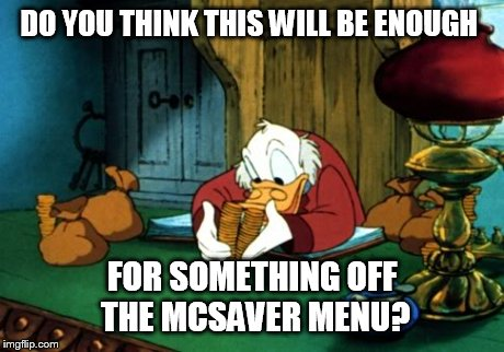 Scrooge McDuck 2 | DO YOU THINK THIS WILL BE ENOUGH FOR SOMETHING OFF THE MCSAVER MENU? | image tagged in memes,scrooge mcduck 2 | made w/ Imgflip meme maker