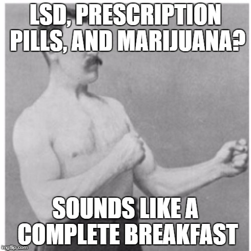 Anyone up for a mind trip? | LSD, PRESCRIPTION PILLS, AND MARIJUANA? SOUNDS LIKE A COMPLETE BREAKFAST | image tagged in memes,overly manly man,trip,drugs,breakfast | made w/ Imgflip meme maker