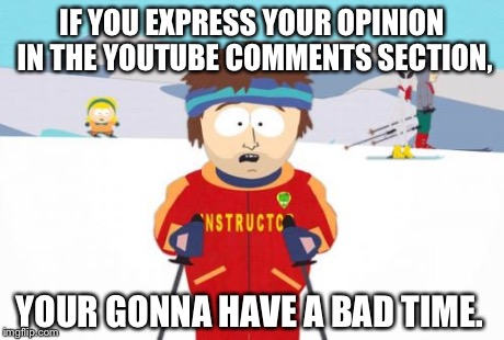 Super Cool Ski Instructor Meme | IF YOU EXPRESS YOUR OPINION IN THE YOUTUBE COMMENTS SECTION, YOUR GONNA HAVE A BAD TIME. | image tagged in memes,super cool ski instructor | made w/ Imgflip meme maker
