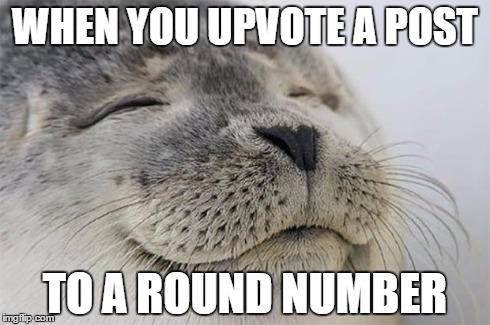Satisfied Seal Meme | WHEN YOU UPVOTE A POST TO A ROUND NUMBER | image tagged in memes,satisfied seal,AdviceAnimals | made w/ Imgflip meme maker