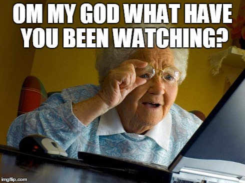 Grandma Finds The Internet Meme | OM MY GOD WHAT HAVE YOU BEEN WATCHING? | image tagged in memes,grandma finds the internet | made w/ Imgflip meme maker