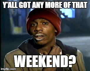Y'all Got Any More Of That Meme | Y'ALL GOT ANY MORE OF THAT WEEKEND? | image tagged in memes,yall got any more of,AdviceAnimals | made w/ Imgflip meme maker