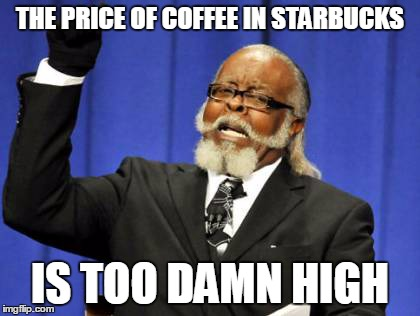 Damn those overpriced goods... | THE PRICE OF COFFEE IN STARBUCKS IS TOO DAMN HIGH | image tagged in memes,too damn high,starbucks | made w/ Imgflip meme maker